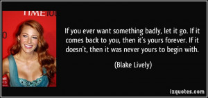 If you ever want something badly, let it go. If it comes back to you ...