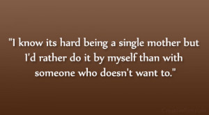 know its hard being a single mother but I'd rather do it my self ...
