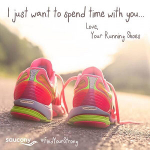 just want to spend time with you. Love, your running shoes