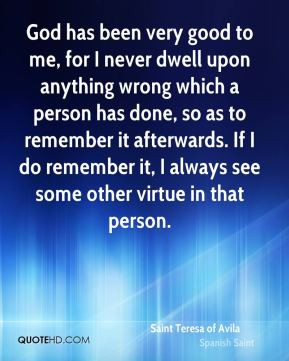 God has been very good to me, for I never dwell upon anything wrong ...