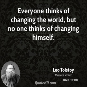 Everyone thinks of changing the world, but no one thinks of changing ...