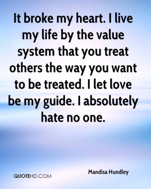 It broke my heart. I live my life by the value system that you treat ...