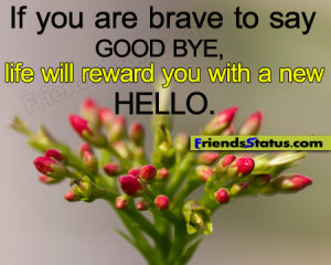 If you are brave to say Good bye, life will reward you with a new ...