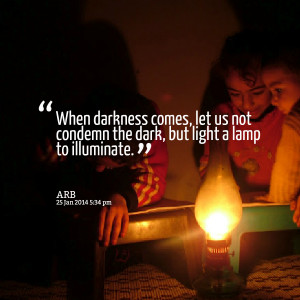 Quotes Picture: when darkness comes, let us not condemn the dark, but ...