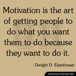 Motivation is the art of getting people to do what you want them to do ...