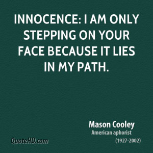 Innocence: I am only stepping on your face because it lies in my path.