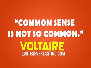 "Common sense is not so common."" – Voltaire,"