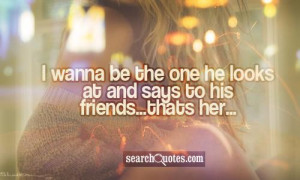 wanna be the one he looks at and says to his friends...thats her...