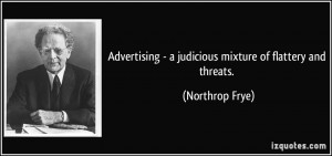 Advertising - a judicious mixture of flattery and threats. - Northrop ...