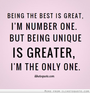... great, I'm number one. But being unique is greater, I'm the only one