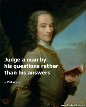 Judge a man by his questions rather than his answers - Voltaire Quotes ...
