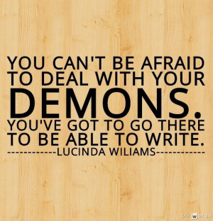You can't be afraid to deal with your demons. You've got to go there ...