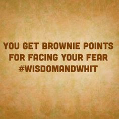 get brownie points for facing your #fear #WisdomAndWhit #wise #quotes ...