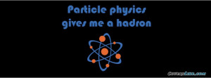 Funny Science Quote Particle Physics Gives Me A Ha Facebook Timeline ...