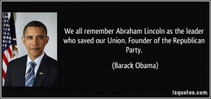 ... who saved our Union. Founder of the Republican Party. - Barack Obama