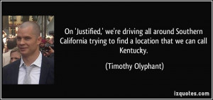 ... to find a location that we can call Kentucky. - Timothy Olyphant