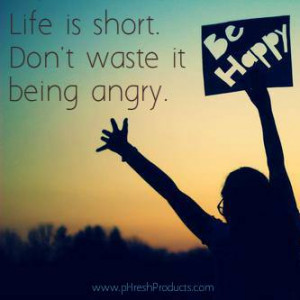 Life is short. Don't waste it being angry. Be Happy! and always Stay ...