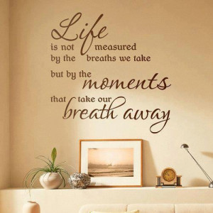 ... by the breaths we take but by the MOMENTS tht take our BREATH AWAY