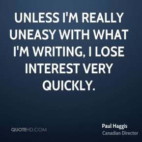 Paul Haggis - Unless I'm really uneasy with what I'm writing, I lose ...