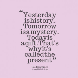 Quotes Picture: yesterday is history tomorrow is a mystery today is a ...