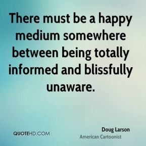 ... happy medium somewhere between being totally informed and blissfully