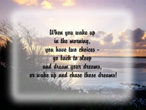 When you wake up in the morning you have two choices go back to sleep ...