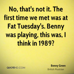 No, that's not it. The first time we met was at Fat Tuesday's. Benny ...