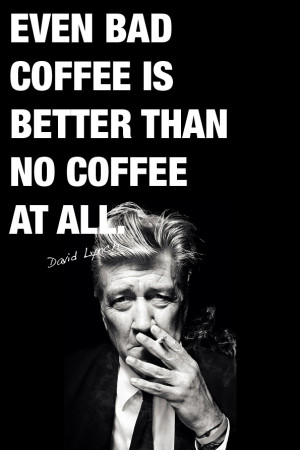 Even bad coffee is better than no coffee at all.