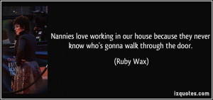 ... because they never know who's gonna walk through the door. - Ruby Wax