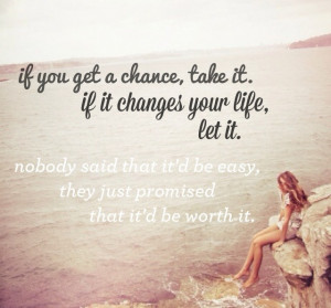 If you get a chance, take it. If it changes your life, let it. Nobody ...