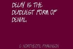 Northcote Parkinson Delay is the deadliest form of denial.Quote ...