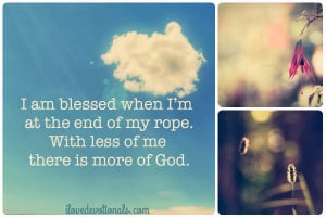 You're blessed when you're at the end of your rope. With less of ...