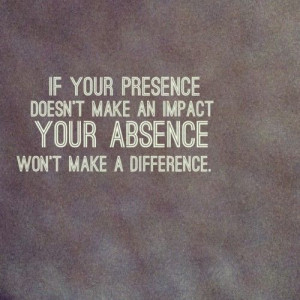 If you presence doesn't make an impact, your absence won't make a ...