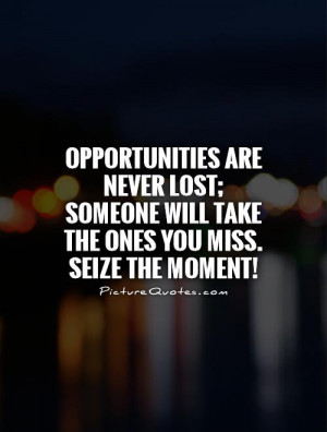 Opportunities are never lost; someone will take the ones you miss ...