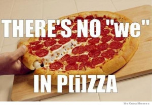 There's no 'we' in Pizza