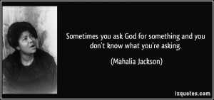 you ask God for something and you don't know what you're asking ...
