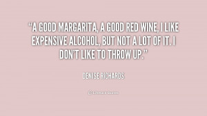 good margarita, a good red wine, I like expensive alcohol, but not a ...