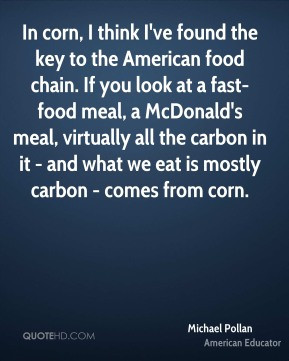 Michael Pollan - In corn, I think I've found the key to the American ...
