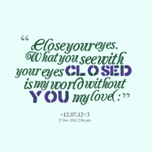Close your eyes. What you see with your eyes closed is my world ...