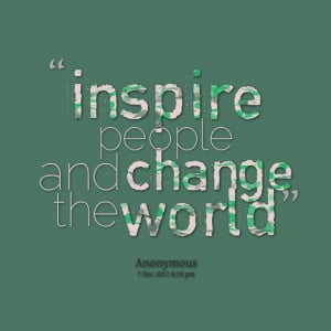 Quotes Picture: inspire people and change the world