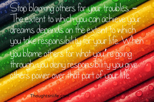 Stop blaming others for your troubles. – The extent to which you can ...