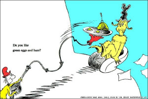 ... Dr. Seuss's Green Eggs and Ham , a classic for kids of all ages