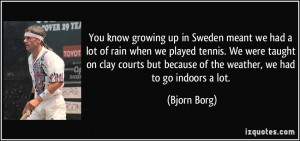 growing up in Sweden meant we had a lot of rain when we played tennis ...