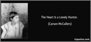The Heart Is a Lonely Hunter. - Carson McCullers