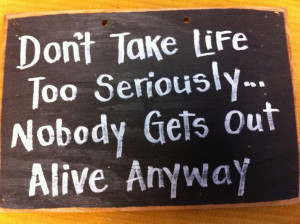 SS-65 Don't take life too seriously Nobody Gets Out Alive anyway sign