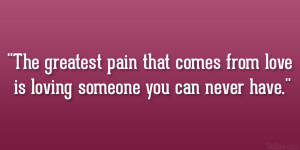 The greatest pain that comes from love is loving someone you can never ...
