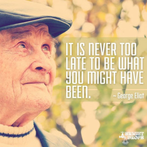 "It is never too late to be what you might have been."" ~George Eliot ..."