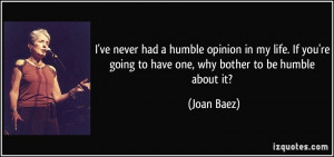 ... 're going to have one, why bother to be humble about it? - Joan Baez