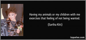 ... with me exorcises that feeling of not being wanted. - Eartha Kitt