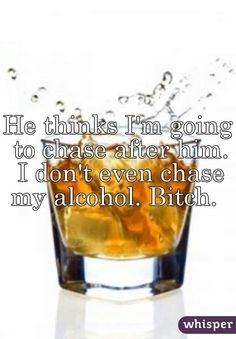... going to chase after him. I don't even chase my alcohol. Bitch. More